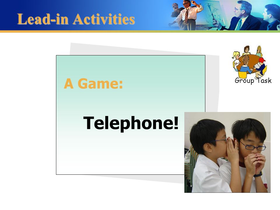 Lead-in Activities A Game: Telephone! Group Task