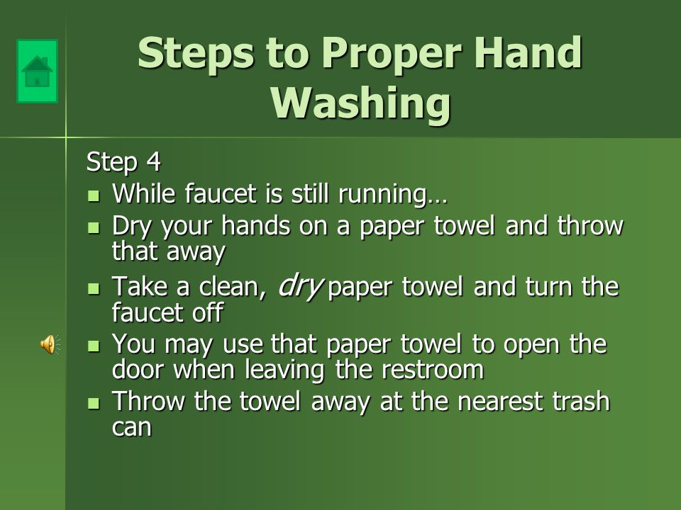 Steps to Proper Hand Washing Step 3 Rinse Hands under warm water Rinse Hands under warm water Fingers pointing down as you rinse Fingers pointing down as you rinse Leave faucet running… Leave faucet running…