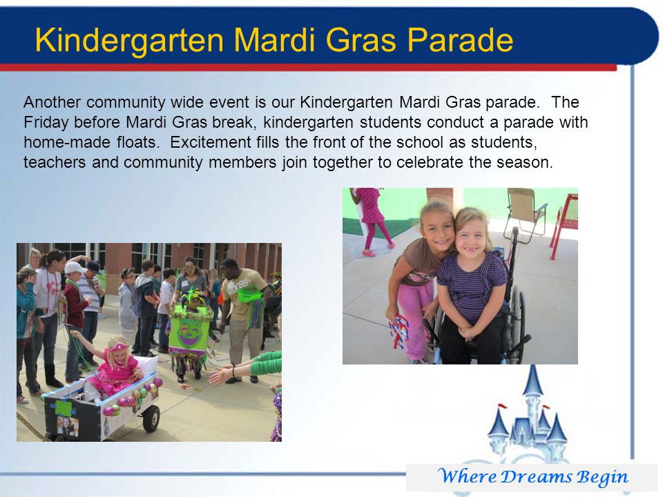 Kindergarten Mardi Gras Parade Where Dreams Begin Another community wide event is our Kindergarten Mardi Gras parade.
