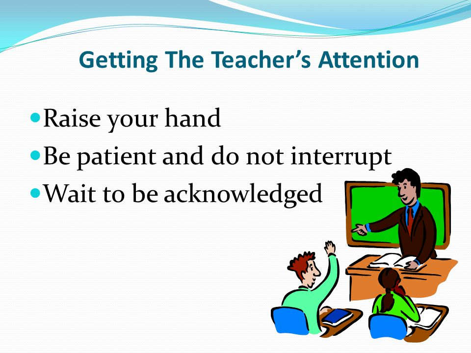 Getting The Teacher's Attention Raise your hand Be patient and do not interrupt Wait to be acknowledged