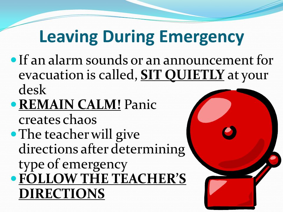 Leaving During Emergency If an alarm sounds or an announcement for evacuation is called, SIT QUIETLY at your desk REMAIN CALM.