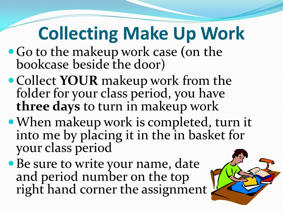 Collecting Make Up Work Go to the makeup work case (on the bookcase beside the door) Collect YOUR makeup work from the folder for your class period, you have three days to turn in makeup work When makeup work is completed, turn it into me by placing it in the in basket for your class period Be sure to write your name, date and period number on the top right hand corner the assignment