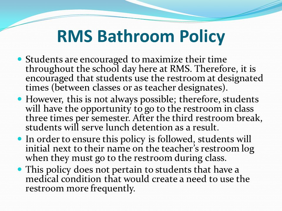 RMS Bathroom Policy Students are encouraged to maximize their time throughout the school day here at RMS.