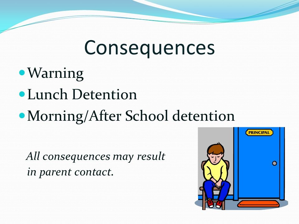 Consequences Warning Lunch Detention Morning/After School detention All consequences may result in parent contact.