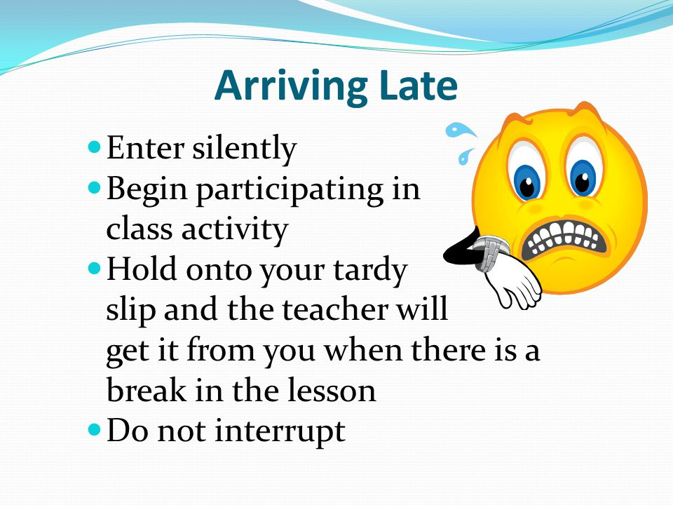 Arriving Late Enter silently Begin participating in the class activity Hold onto your tardy slip and the teacher will get it from you when there is a break in the lesson Do not interrupt