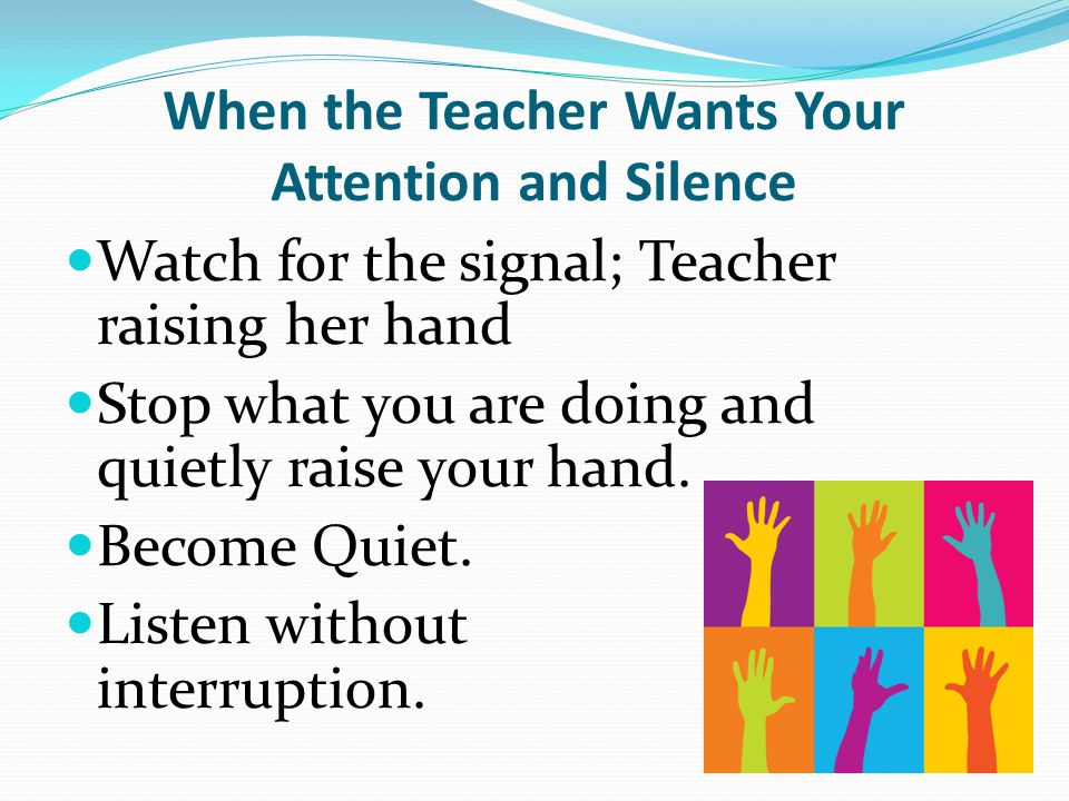 When the Teacher Wants Your Attention and Silence Watch for the signal; Teacher raising her hand Stop what you are doing and quietly raise your hand.