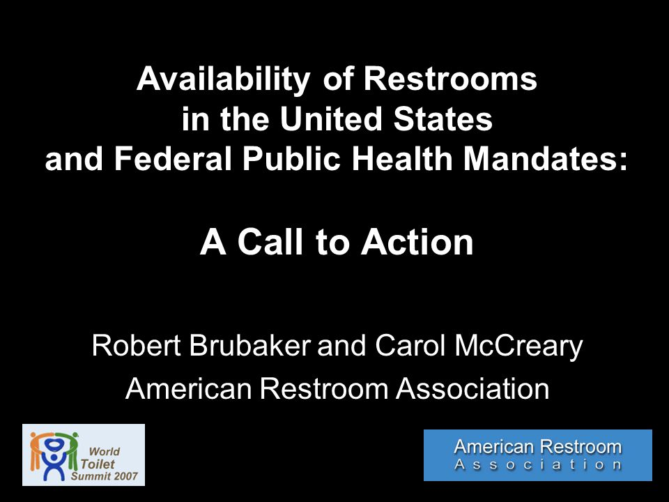 Availability of Restrooms in the United States and Federal Public Health Mandates: A Call to Action Robert Brubaker and Carol McCreary American Restroom Association