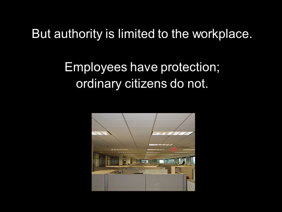 But authority is limited to the workplace. Employees have protection; ordinary citizens do not.