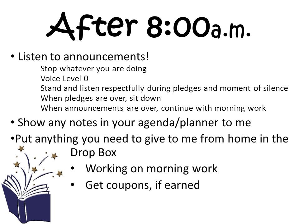 After 8:00 a.m. Listen to announcements! Stop whatever you are doing Voice Level 0 Stand and listen respectfully during pledges and moment of silence