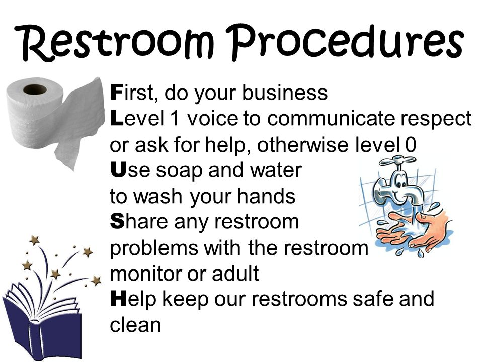 Restroom Procedures F irst, do your business L evel 1 voice to communicate respect or ask for help, otherwise level 0 U se soap and water to wash your