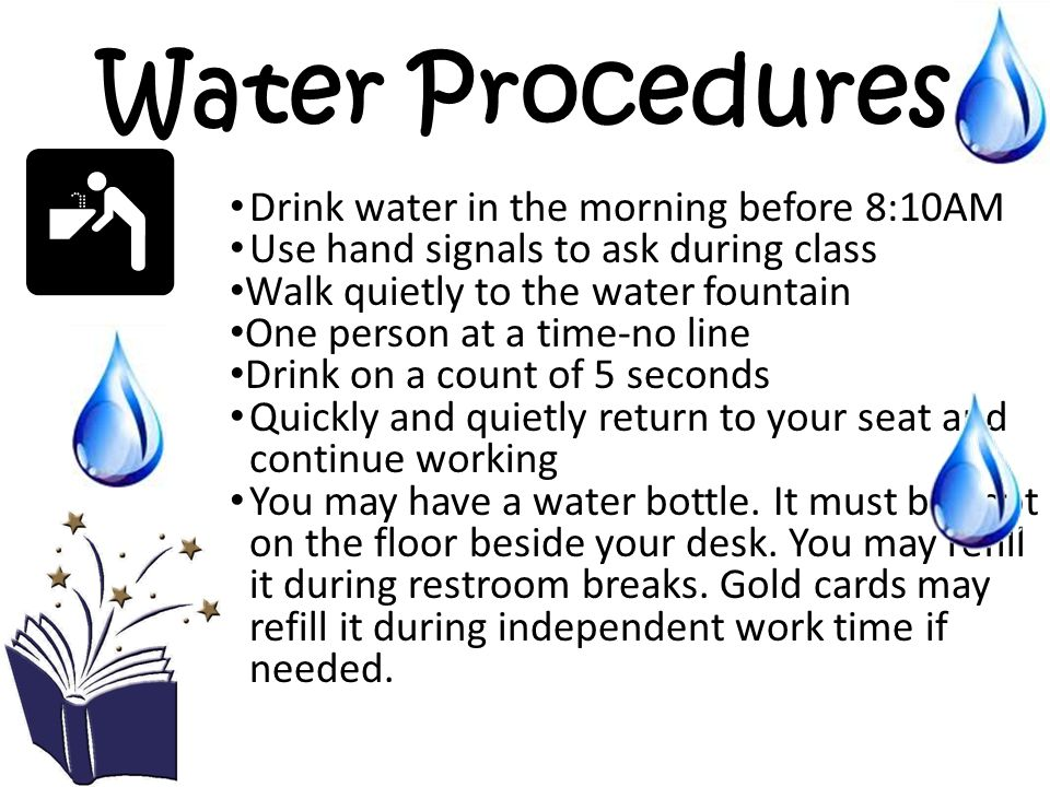 Water Procedures Drink water in the morning before 8:10AM Use hand signals to ask during class Walk quietly to the water fountain One person at a time