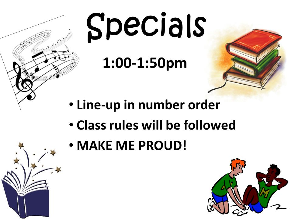 Specials 1:00-1:50pm Line-up in number order Class rules will be followed MAKE ME PROUD!