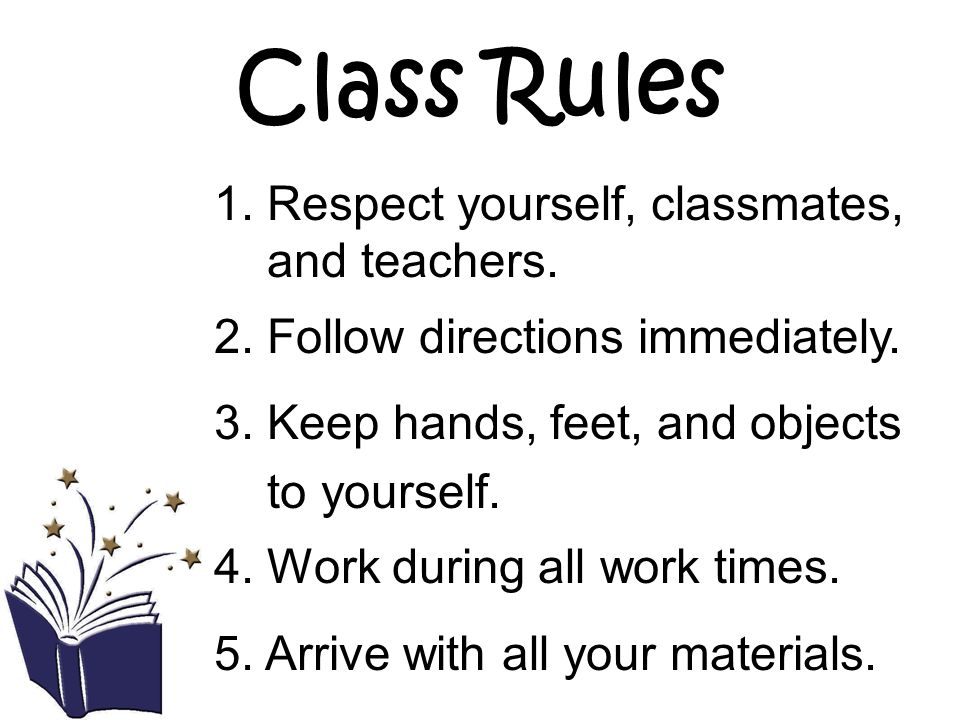 Class Rules 1. Respect yourself, classmates, and teachers. 2. Follow directions immediately. 3. Keep hands, feet, and objects to yourself. 4. Work dur