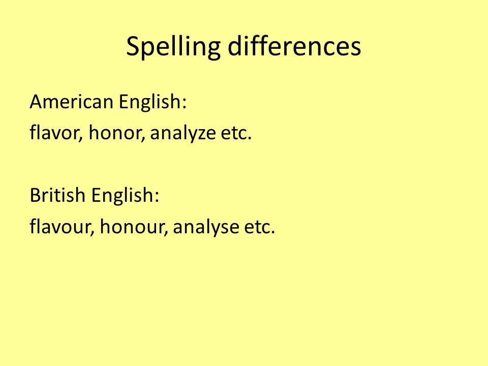 Spelling differences American English: flavor, honor, analyze etc. British English: flavour, honour, analyse etc.
