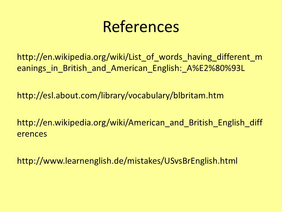 References http://en.wikipedia.org/wiki/List_of_words_having_different_m eanings_in_British_and_American_English:_A%E2%80%93L http://esl.about.com/library/vocabulary/blbritam.htm http://en.wikipedia.org/wiki/American_and_British_English_diff erences http://www.learnenglish.de/mistakes/USvsBrEnglish.html
