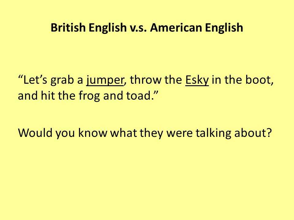 Let's grab a jumper, throw the Esky in the boot, and hit the frog and toad. Would you know what they were talking about