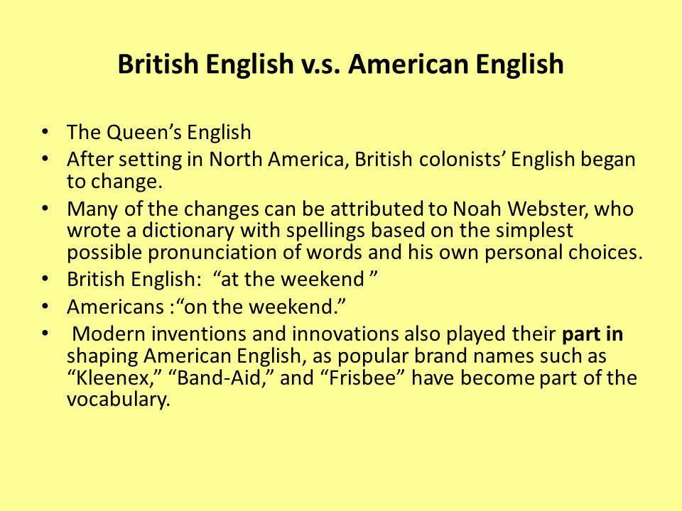 British English v.s. American English The Queen's English After setting in North America, British colonists' English began to change. Many of the chan