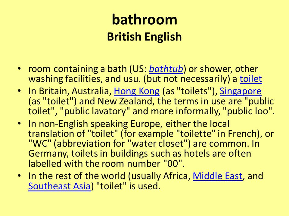 bathroom British English room containing a bath (US: bathtub) or shower, other washing facilities, and usu. (but not necessarily) a toiletbathtubtoile