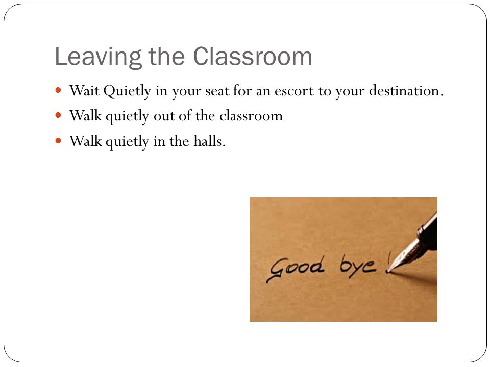Leaving the Classroom Wait Quietly in your seat for an escort to your destination. Walk quietly out of the classroom Walk quietly in the halls.