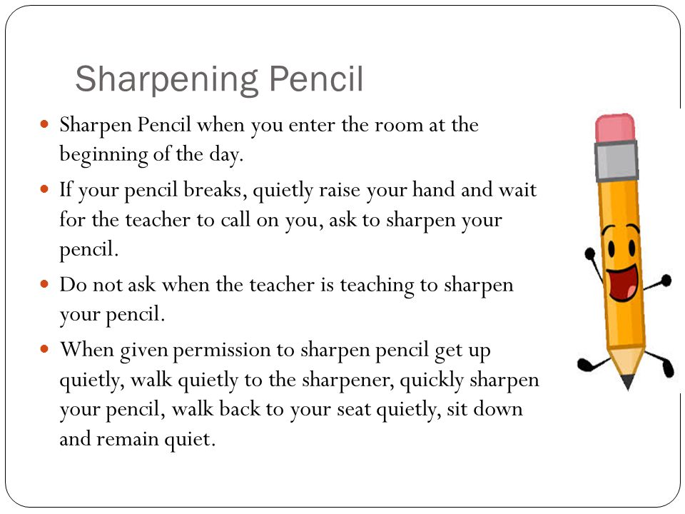 Sharpening Pencil Sharpen Pencil when you enter the room at the beginning of the day. If your pencil breaks, quietly raise your hand and wait for the