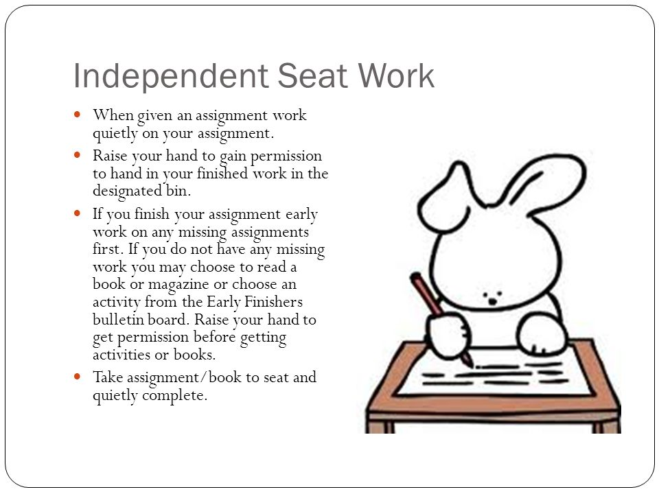 Independent Seat Work When given an assignment work quietly on your assignment. Raise your hand to gain permission to hand in your finished work in th