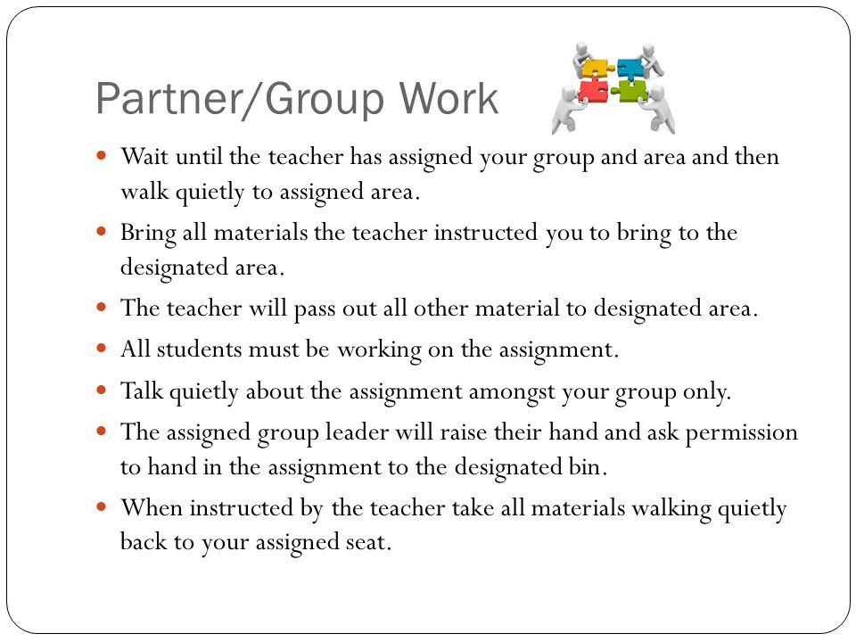 Partner/Group Work Wait until the teacher has assigned your group and area and then walk quietly to assigned area. Bring all materials the teacher ins