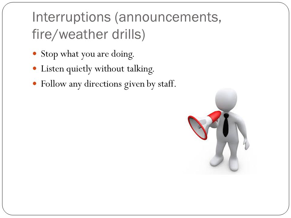 Interruptions (announcements, fire/weather drills) Stop what you are doing. Listen quietly without talking. Follow any directions given by staff.
