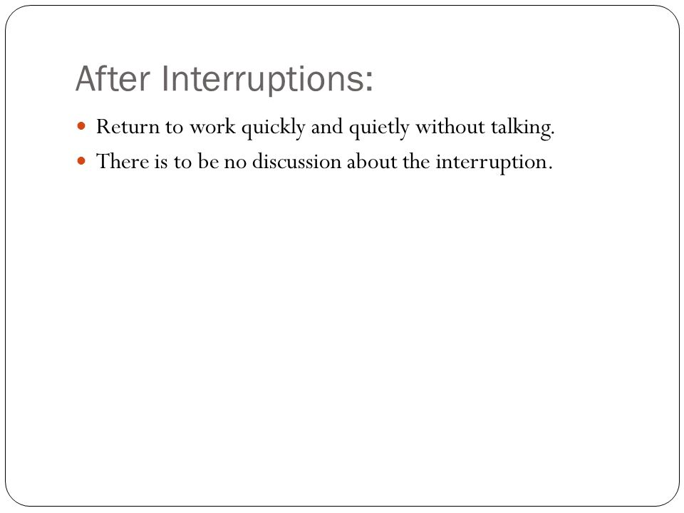 After Interruptions: Return to work quickly and quietly without talking. There is to be no discussion about the interruption.