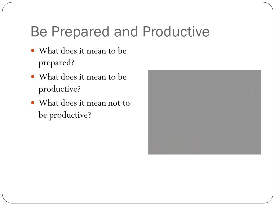 Be Prepared and Productive What does it mean to be prepared? What does it mean to be productive? What does it mean not to be productive?
