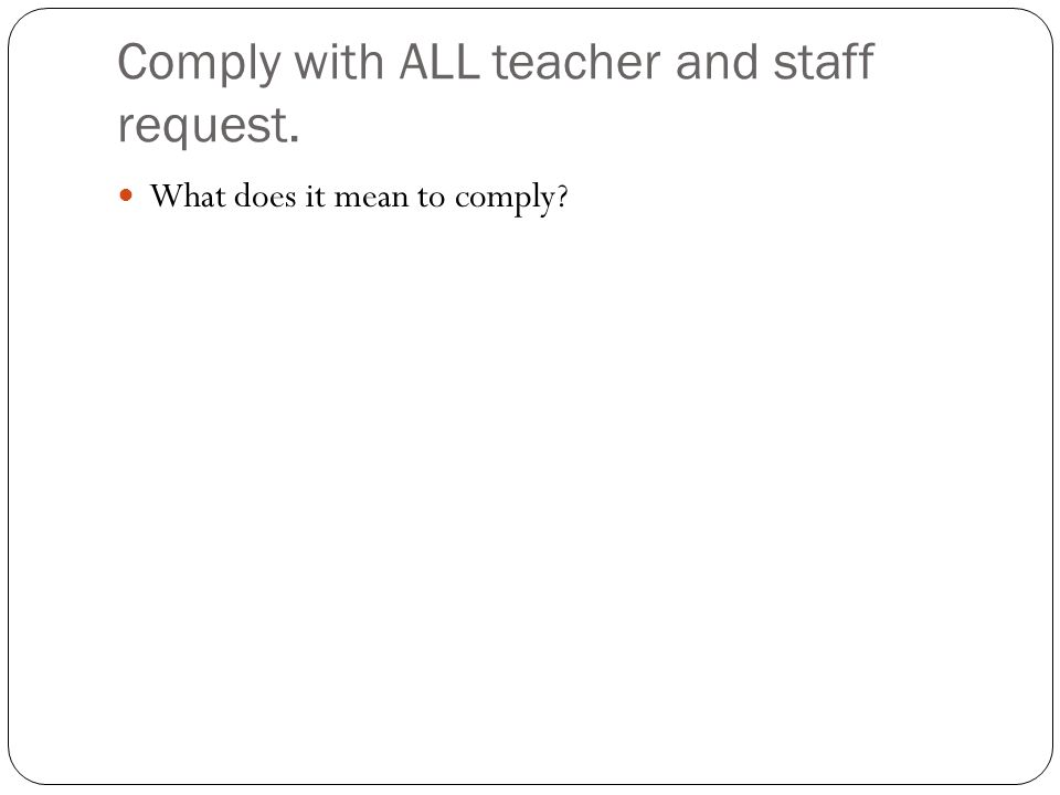 Comply with ALL teacher and staff request. What does it mean to comply?