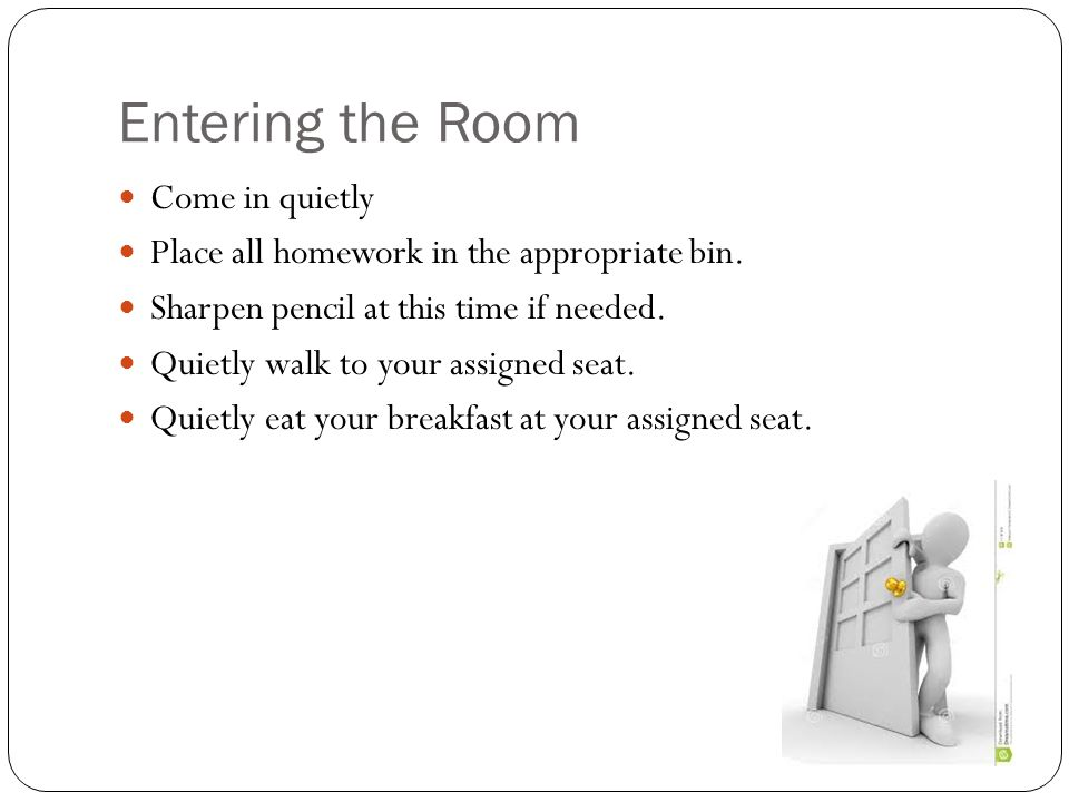 Entering the Room Come in quietly Place all homework in the appropriate bin. Sharpen pencil at this time if needed. Quietly walk to your assigned seat