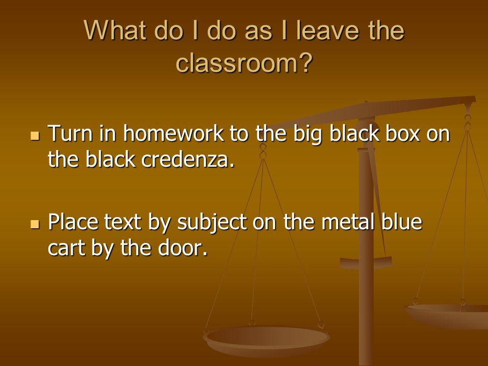 What do I do as I leave the classroom. Turn in homework to the big black box on the black credenza.