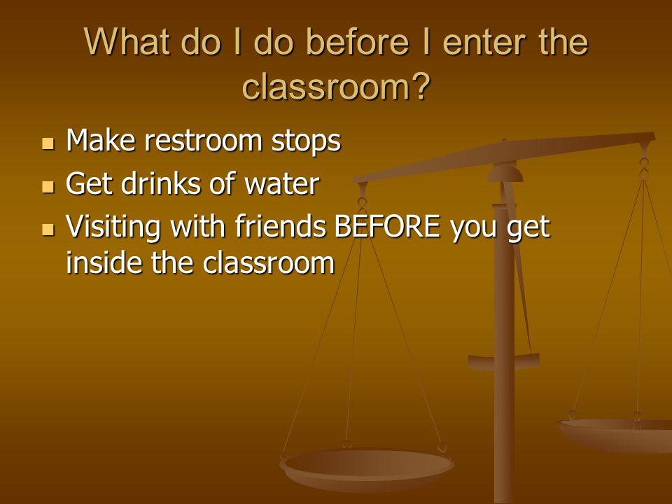 What do I do before I enter the classroom? Make restroom stops Make restroom stops Get drinks of water Get drinks of water Visiting with friends BEFOR