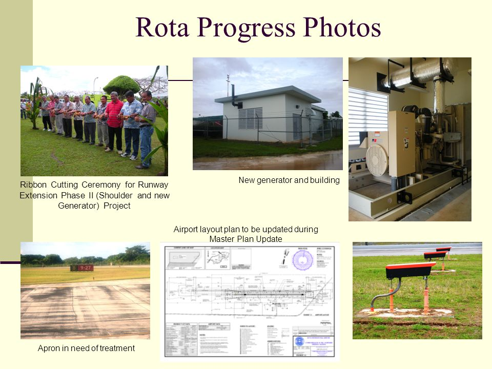 Rota Progress Photos Ribbon Cutting Ceremony for Runway Extension Phase II (Shoulder and new Generator) Project New generator and building Apron in need of treatment Airport layout plan to be updated during Master Plan Update