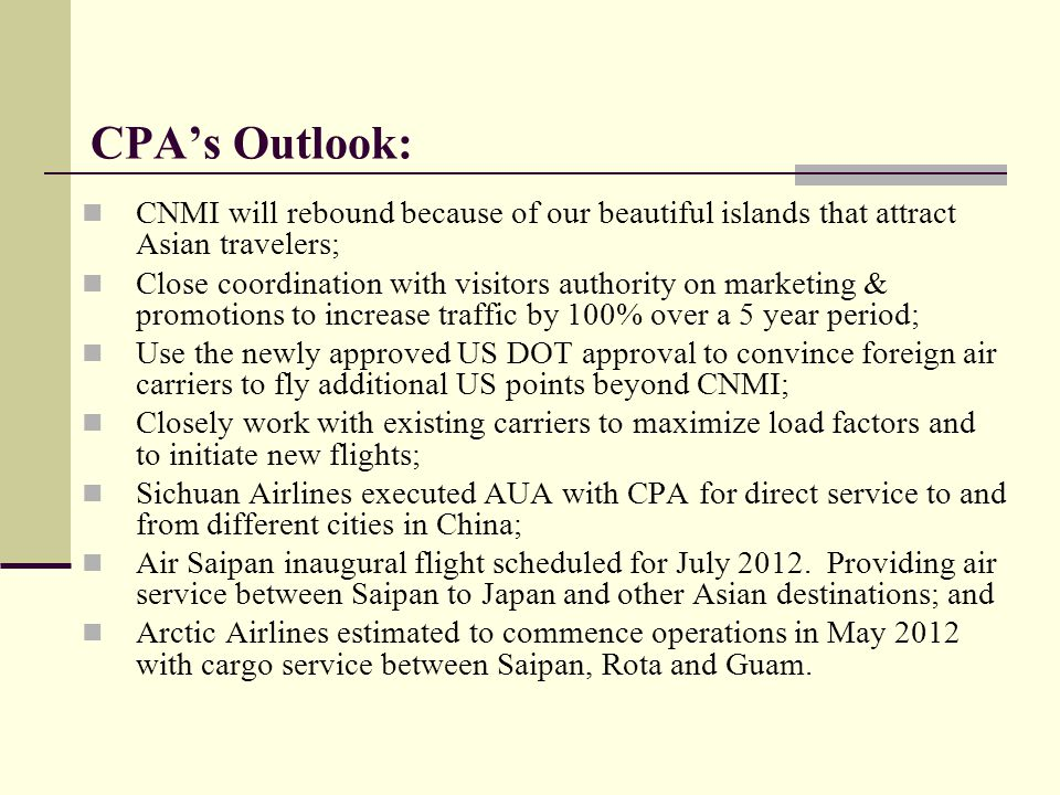 Where CPA is at now… CPA working closely with FAA to complete all AIP funded projects Management taking proactive steps to ensure smooth operations for both air and seaports CPA exceeds the debt ratio in 2010 and 2011 for airport and seaport revenue bonds No questionable costs discovered during CPA's 2009 and 2010 audits Procurement, Personnel, Airport and Seaport Rules and Regulations being updated Master plans for all three airports and seaports anticipated in order to improve all facilities CPA working closely with Executive and Legislative branches of government for project coordination and funding of non- AIP projects