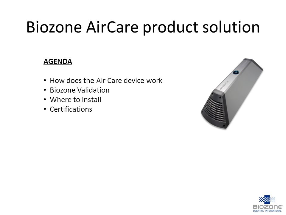 Biozone AirCare product solution AGENDA How does the Air Care device work Biozone Validation Where to install Certifications