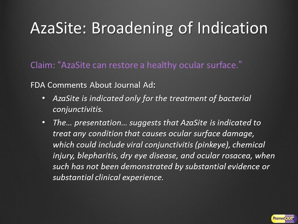 AzaSite: Broadening of Indication Claim: AzaSite can restore a healthy ocular surface. FDA Comments About Journal Ad: AzaSite is indicated only for the treatment of bacterial conjunctivitis.