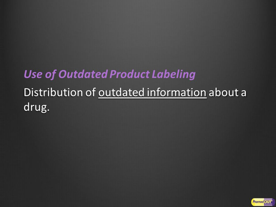 Use of Outdated Product Labeling Distribution of outdated information about a drug.