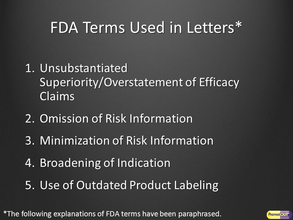 FDA Terms Used in Letters* 1.Unsubstantiated Superiority/Overstatement of Efficacy Claims 2.Omission of Risk Information 3.Minimization of Risk Information 4.Broadening of Indication 5.Use of Outdated Product Labeling *The following explanations of FDA terms have been paraphrased.