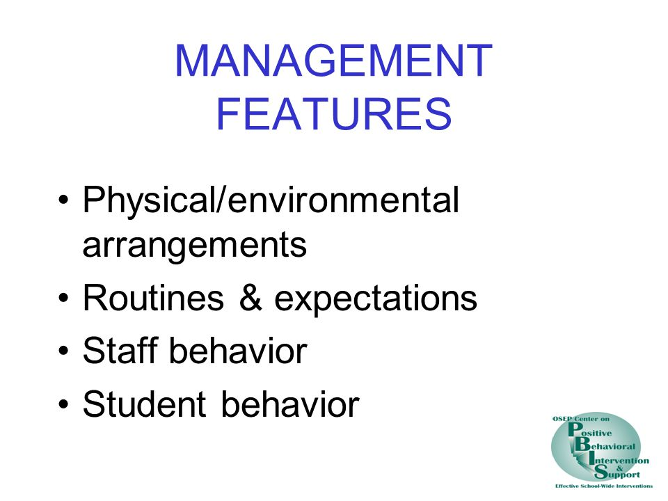 MANAGEMENT FEATURES Physical/environmental arrangements Routines & expectations Staff behavior Student behavior
