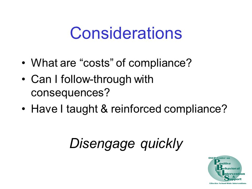Considerations What are costs of compliance. Can I follow-through with consequences.