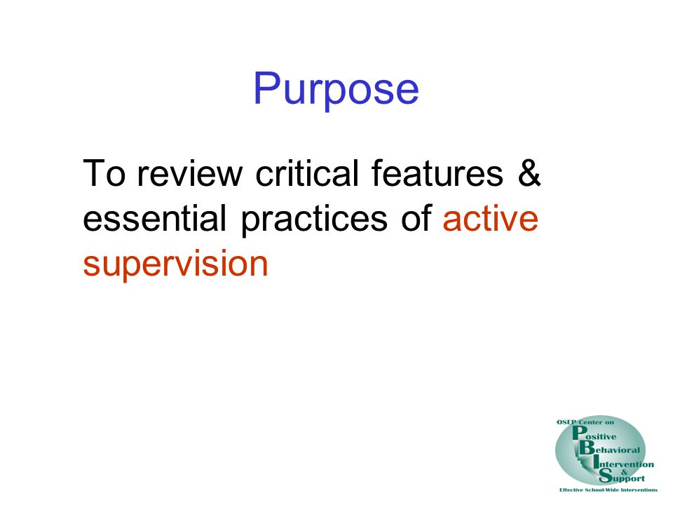 Purpose To review critical features & essential practices of active supervision