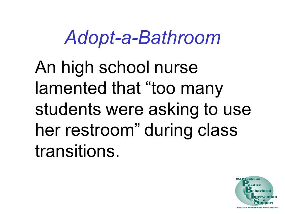 Adopt-a-Bathroom An high school nurse lamented that too many students were asking to use her restroom during class transitions.