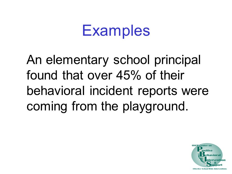 Examples An elementary school principal found that over 45% of their behavioral incident reports were coming from the playground.