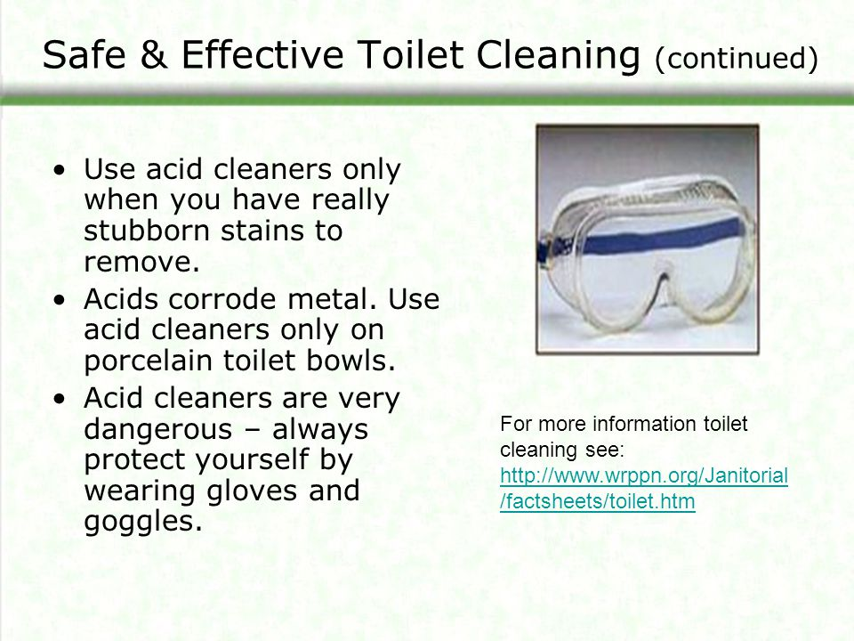 Safe & Effective Toilet Cleaning (continued) Use acid cleaners only when you have really stubborn stains to remove.