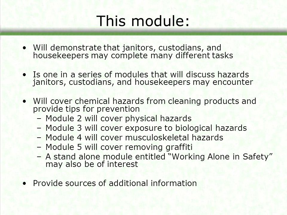 Safe and Effective Disinfecting (continued) Potential Impacts of Different Disinfectants IngredientHow affects userHow affects surfaces Quaternary Ammonium Chlorides Eye & skin burnsStains floor tile PhenolsEye & skin burnsCorrodes plastic surfaces Sodium Hypochlorite (Bleach) Eye & skin burns; Vapors harmful Corrodes metal surfaces Hydrogen PeroxideEye & skin burns; Vapors harmful Corrodes metal surfaces AlcoholsAbsorbs through skin; Vapors harmful Usually none IodineEye & skin burnsStains many surfaces For more information on disinfecting see: http://www.wrppn.org/Janitorial/factsheets/disinfectant.htm