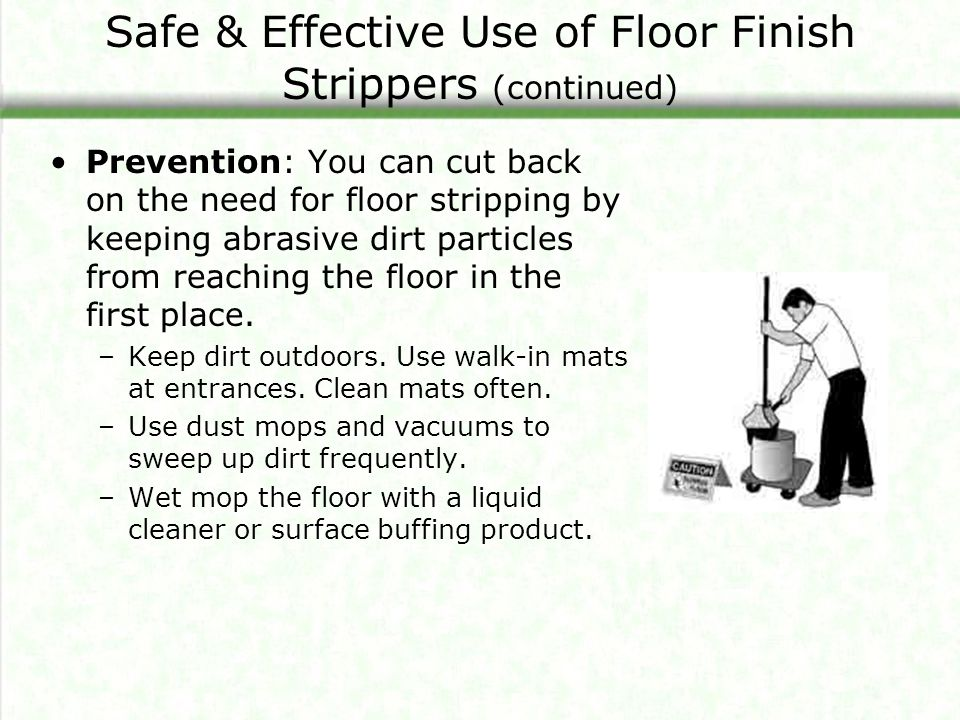 Safe & Effective Use of Floor Finish Strippers (continued) Prevention: You can cut back on the need for floor stripping by keeping abrasive dirt particles from reaching the floor in the first place.
