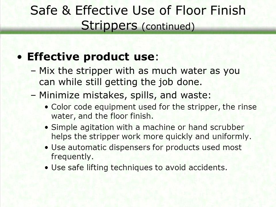 Safe & Effective Use of Floor Finish Strippers (continued) Effective product use: –Mix the stripper with as much water as you can while still getting the job done.