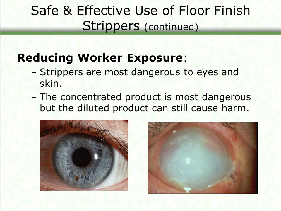 Safe & Effective Use of Floor Finish Strippers (continued) Reducing Worker Exposure: –Strippers are most dangerous to eyes and skin.