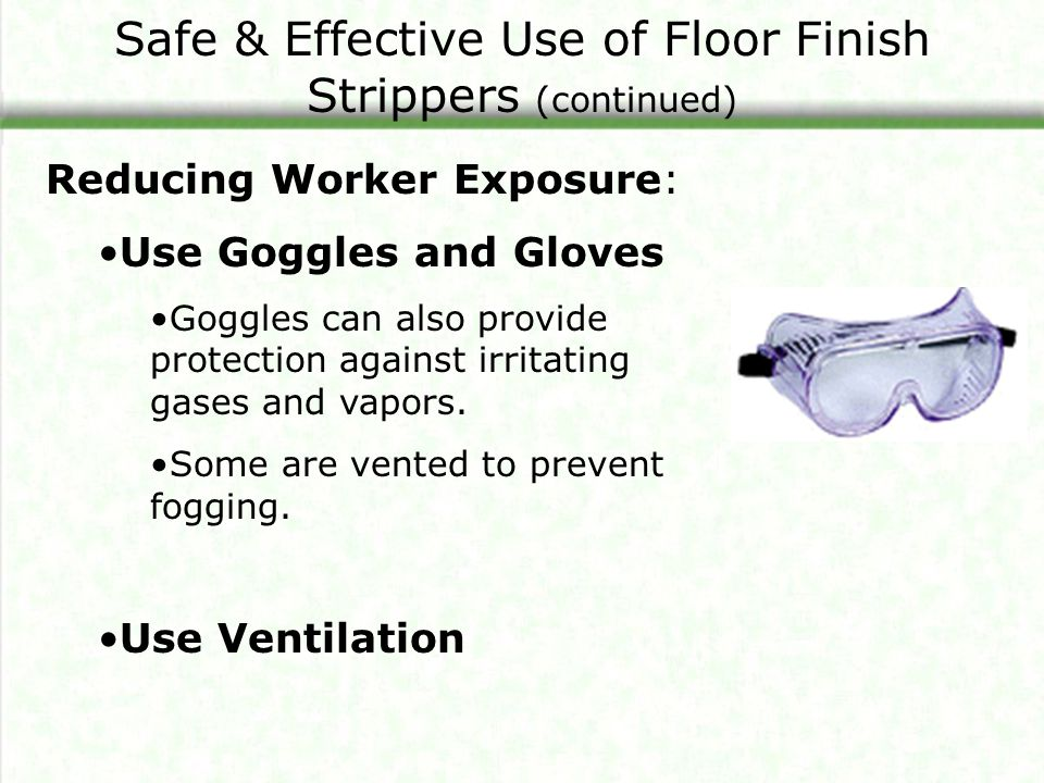 Safe & Effective Use of Floor Finish Strippers (continued) Reducing Worker Exposure: Use Goggles and Gloves Goggles can also provide protection against irritating gases and vapors.